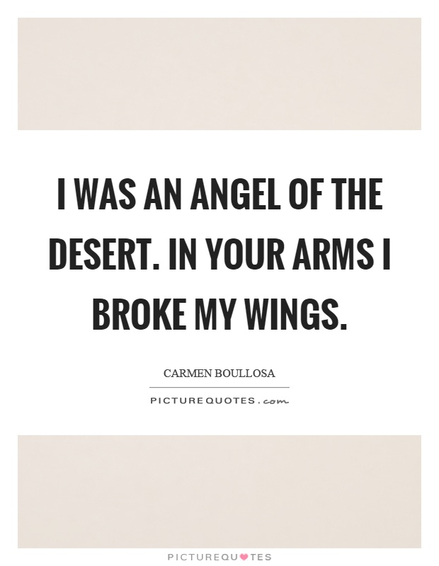 I was an angel of the desert. In your arms I broke my wings Picture Quote #1