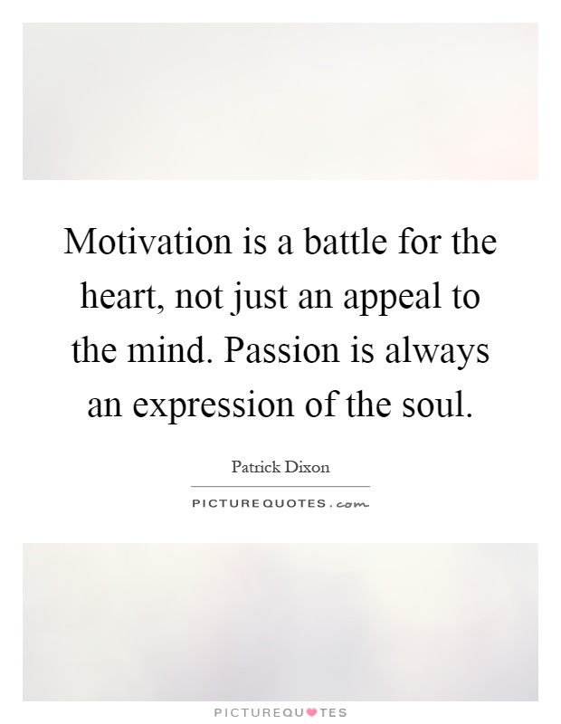 Motivation is a battle for the heart, not just an appeal to the mind. Passion is always an expression of the soul Picture Quote #1