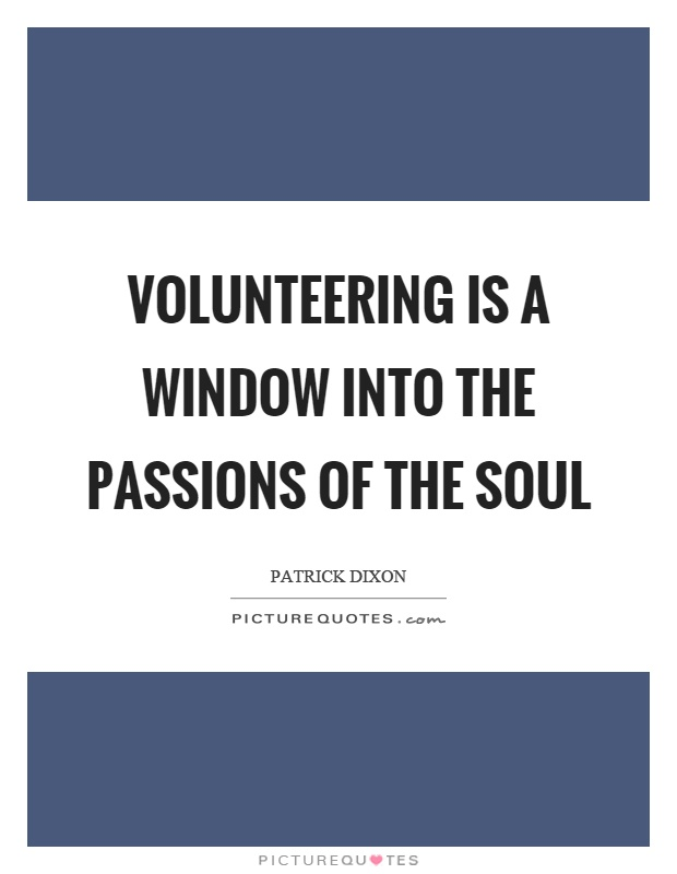 Volunteering is a window into the passions of the soul Picture Quote #1