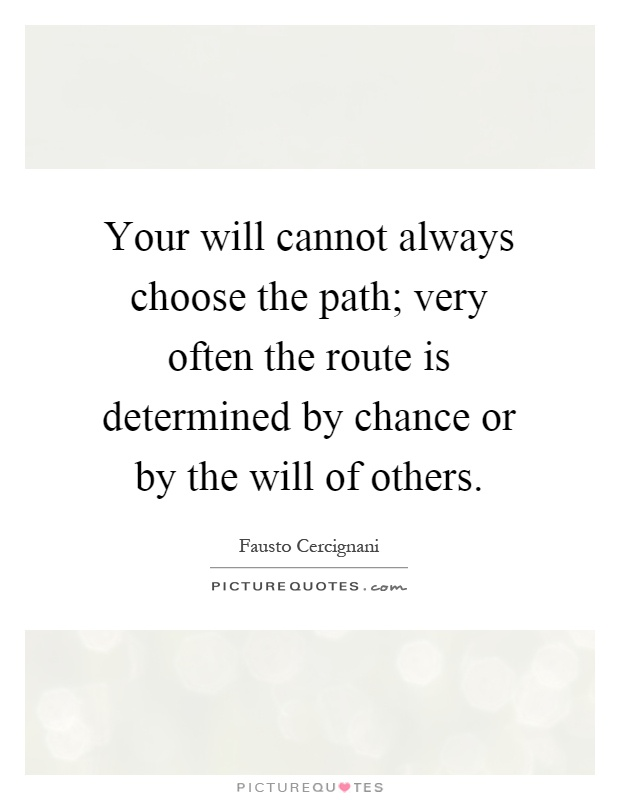 Your will cannot always choose the path; very often the route is determined by chance or by the will of others Picture Quote #1