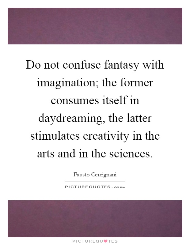 Do not confuse fantasy with imagination; the former consumes itself in daydreaming, the latter stimulates creativity in the arts and in the sciences Picture Quote #1