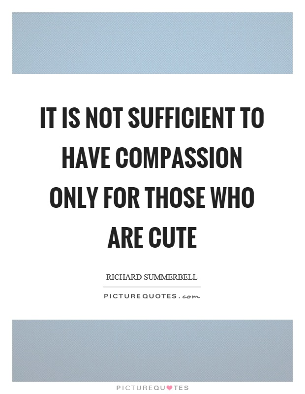 It is not sufficient to have compassion only for those who are cute Picture Quote #1