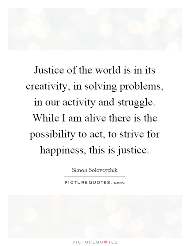 Justice of the world is in its creativity, in solving problems, in our activity and struggle. While I am alive there is the possibility to act, to strive for happiness, this is justice Picture Quote #1