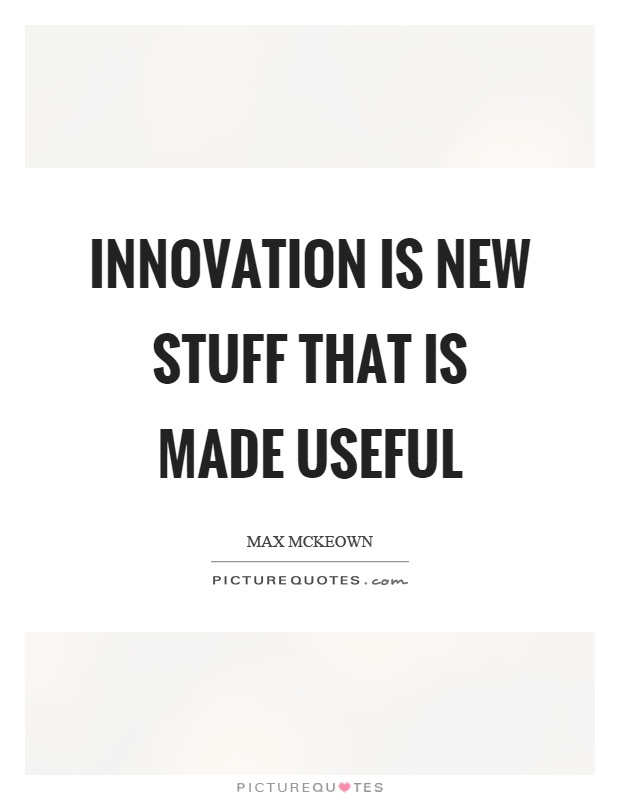 Innovation is new stuff that is made useful Picture Quote #1