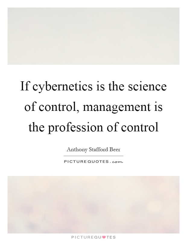If cybernetics is the science of control, management is the profession of control Picture Quote #1