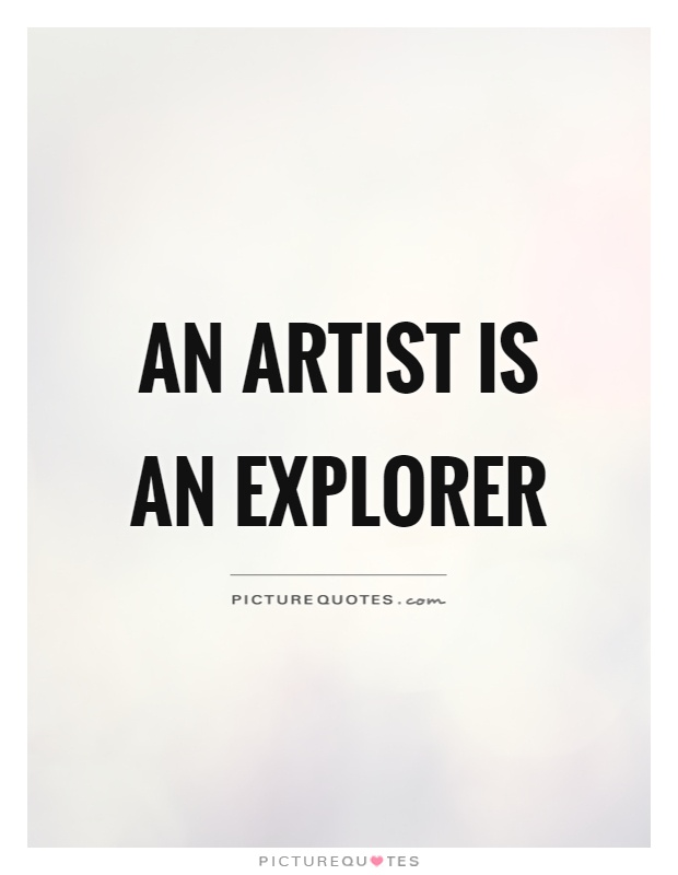 An artist is an explorer Picture Quote #1