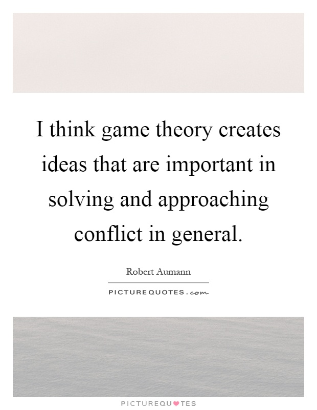 I think game theory creates ideas that are important in solving and approaching conflict in general Picture Quote #1