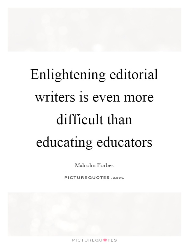 Enlightening editorial writers is even more difficult than educating educators Picture Quote #1
