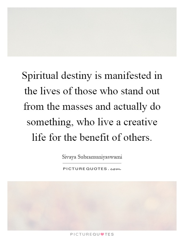 Spiritual destiny is manifested in the lives of those who stand out from the masses and actually do something, who live a creative life for the benefit of others Picture Quote #1