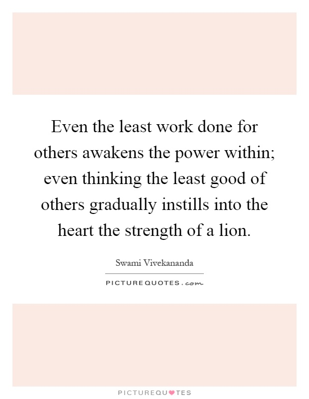 Even the least work done for others awakens the power within; even thinking the least good of others gradually instills into the heart the strength of a lion Picture Quote #1