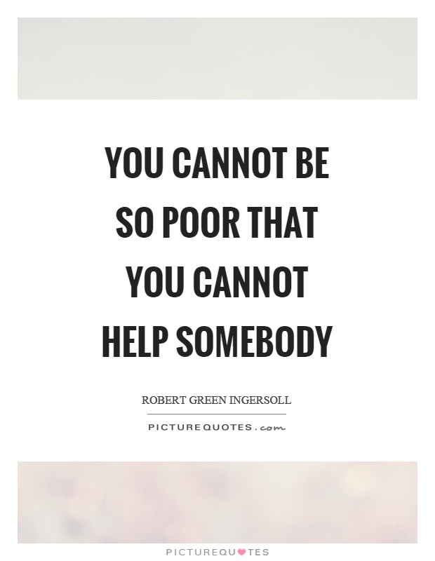 You cannot be so poor that you cannot help somebody Picture Quote #1