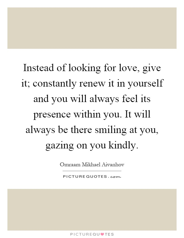 Instead of looking for love, give it; constantly renew it in yourself and you will always feel its presence within you. It will always be there smiling at you, gazing on you kindly Picture Quote #1