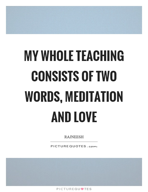 My whole teaching consists of two words, meditation and love Picture Quote #1