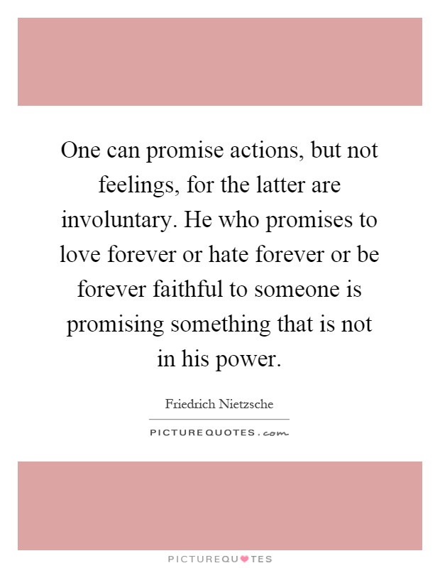 One can promise actions, but not feelings, for the latter are involuntary. He who promises to love forever or hate forever or be forever faithful to someone is promising something that is not in his power Picture Quote #1
