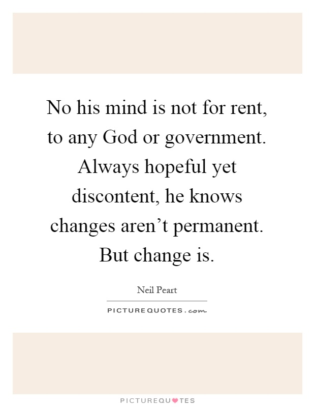 No his mind is not for rent, to any God or government. Always hopeful yet discontent, he knows changes aren't permanent. But change is Picture Quote #1