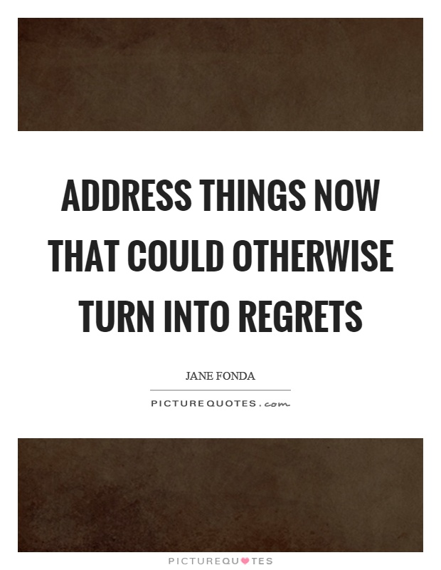 Address things now that could otherwise turn into regrets Picture Quote #1