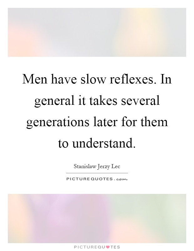Men have slow reflexes. In general it takes several generations later for them to understand Picture Quote #1