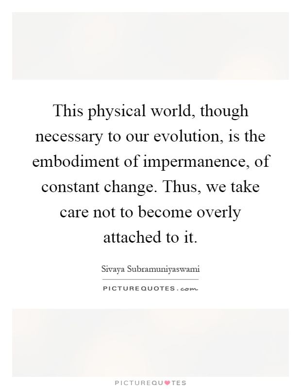 This physical world, though necessary to our evolution, is the embodiment of impermanence, of constant change. Thus, we take care not to become overly attached to it Picture Quote #1
