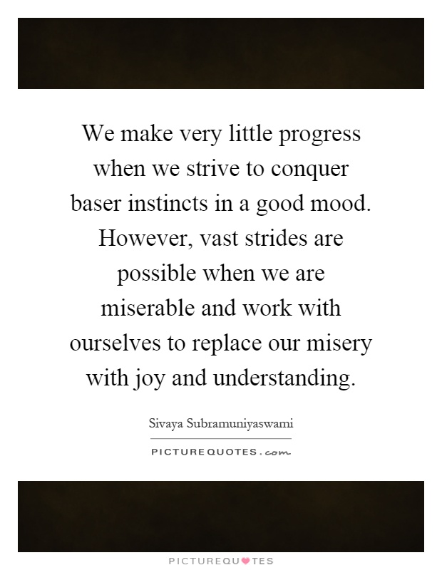 We make very little progress when we strive to conquer baser instincts in a good mood. However, vast strides are possible when we are miserable and work with ourselves to replace our misery with joy and understanding Picture Quote #1