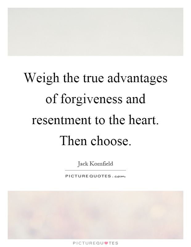 Weigh the true advantages of forgiveness and resentment to the heart. Then choose Picture Quote #1