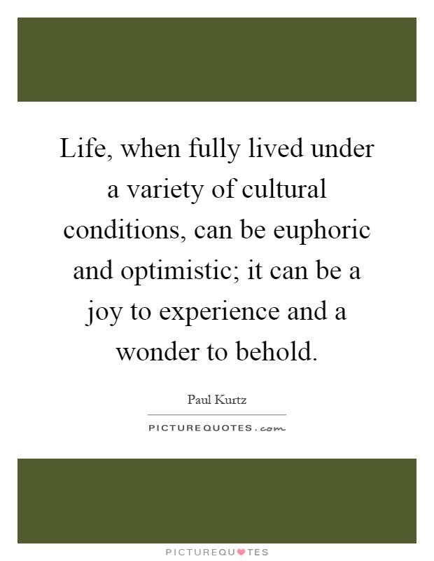 Life, when fully lived under a variety of cultural conditions, can be euphoric and optimistic; it can be a joy to experience and a wonder to behold Picture Quote #1