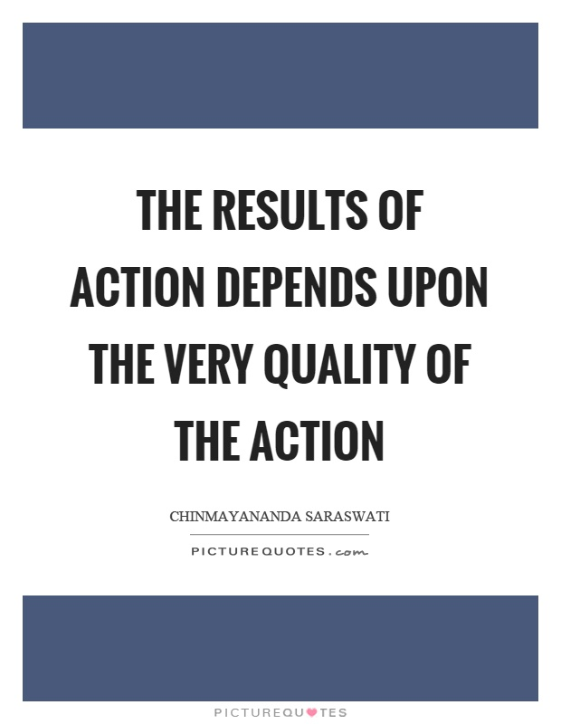 The results of action depends upon the very quality of the action Picture Quote #1