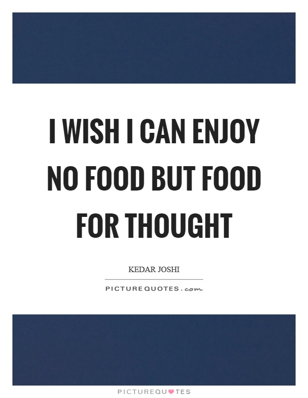 I wish I can enjoy no food but food for thought Picture Quote #1