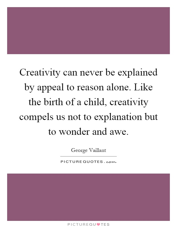 Creativity can never be explained by appeal to reason alone. Like the birth of a child, creativity compels us not to explanation but to wonder and awe Picture Quote #1