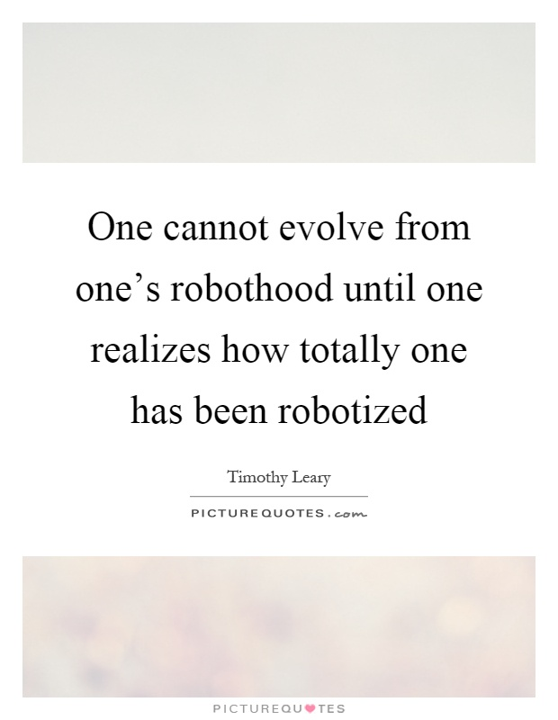 One cannot evolve from one's robothood until one realizes how totally one has been robotized Picture Quote #1