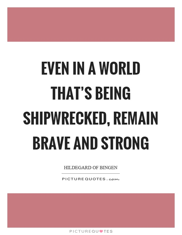 Even in a world that's being shipwrecked, remain brave and strong Picture Quote #1