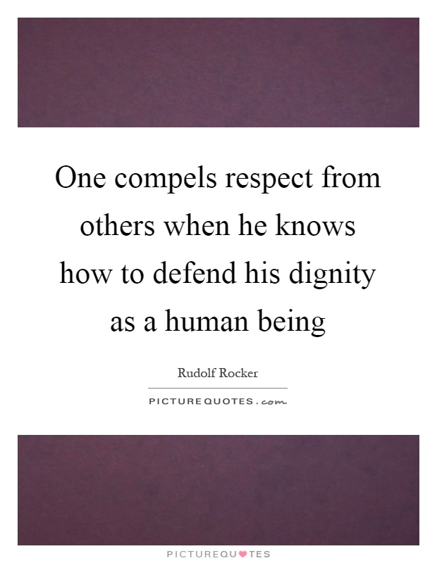 One compels respect from others when he knows how to defend his dignity as a human being Picture Quote #1