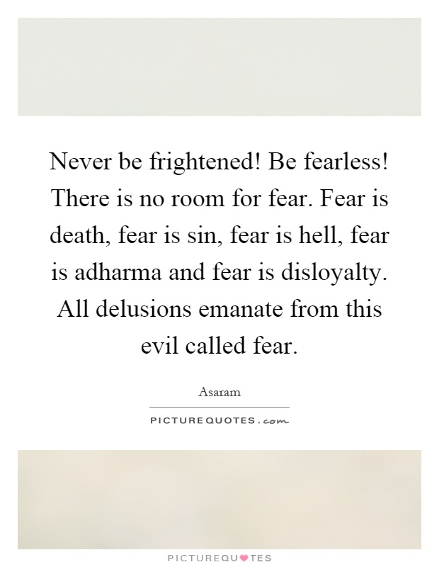 Never be frightened! Be fearless! There is no room for fear. Fear is death, fear is sin, fear is hell, fear is adharma and fear is disloyalty. All delusions emanate from this evil called fear Picture Quote #1