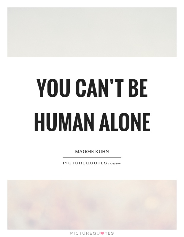 You can't be human alone Picture Quote #1