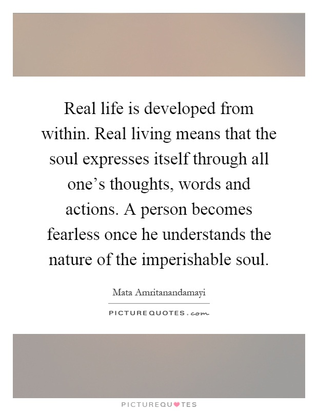 Real life is developed from within. Real living means that the soul expresses itself through all one's thoughts, words and actions. A person becomes fearless once he understands the nature of the imperishable soul Picture Quote #1