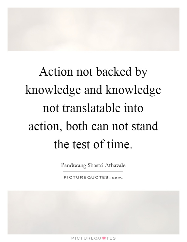 Action not backed by knowledge and knowledge not translatable into action, both can not stand the test of time Picture Quote #1