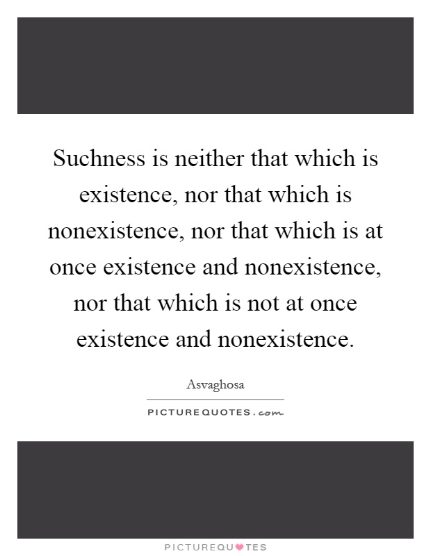 Suchness is neither that which is existence, nor that which is nonexistence, nor that which is at once existence and nonexistence, nor that which is not at once existence and nonexistence Picture Quote #1