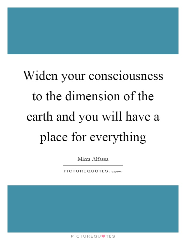Widen your consciousness to the dimension of the earth and you will have a place for everything Picture Quote #1