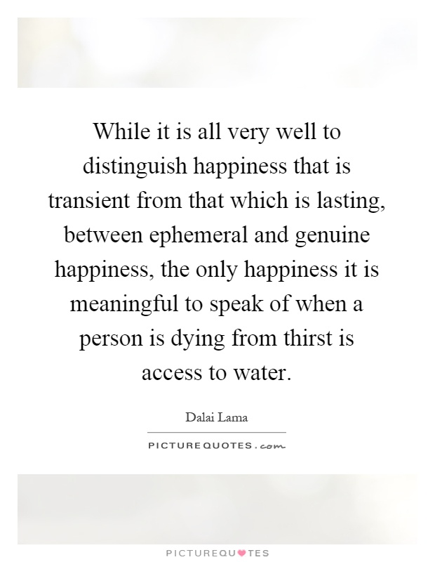 While it is all very well to distinguish happiness that is transient from that which is lasting, between ephemeral and genuine happiness, the only happiness it is meaningful to speak of when a person is dying from thirst is access to water Picture Quote #1
