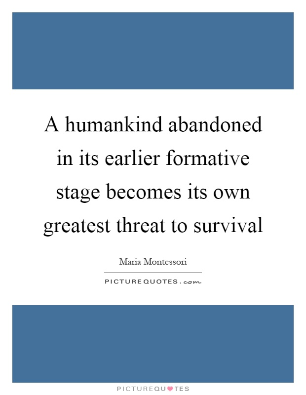 A humankind abandoned in its earlier formative stage becomes its own greatest threat to survival Picture Quote #1
