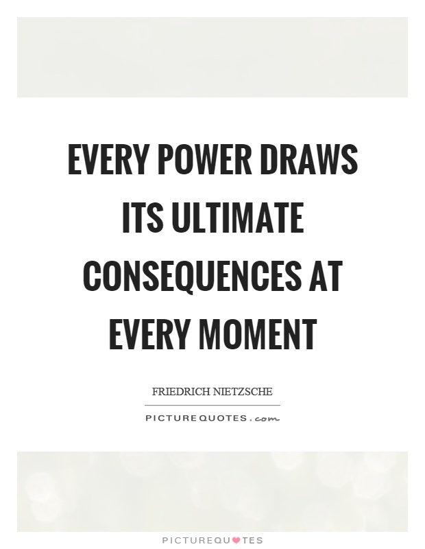 Every power draws its ultimate consequences at every moment Picture Quote #1