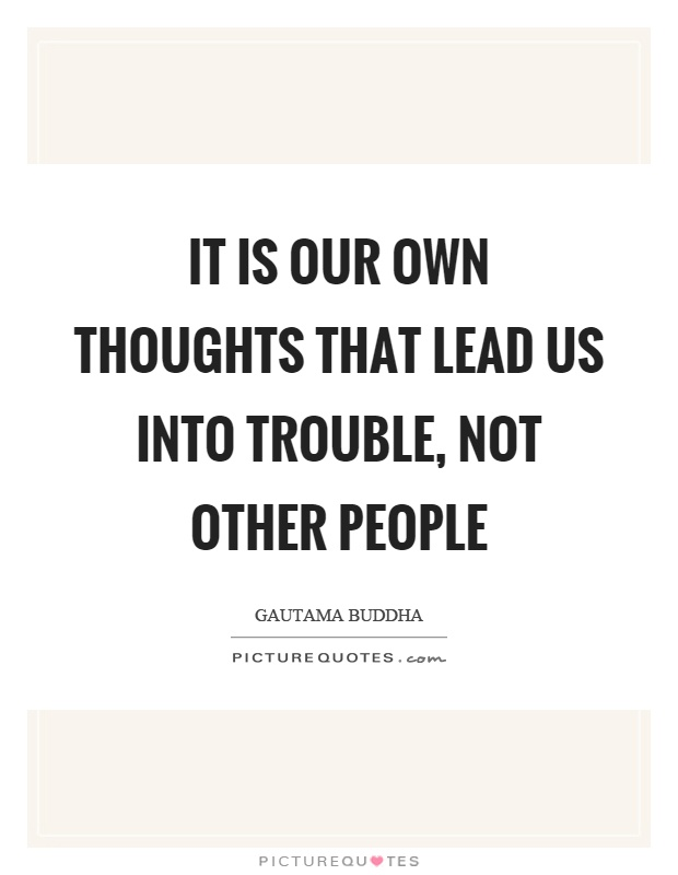 It is our own thoughts that lead us into trouble, not other people Picture Quote #1