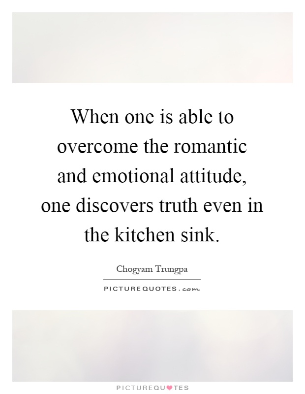 Kitchen Sink Quotes when one is able to overcome the romantic and emotional