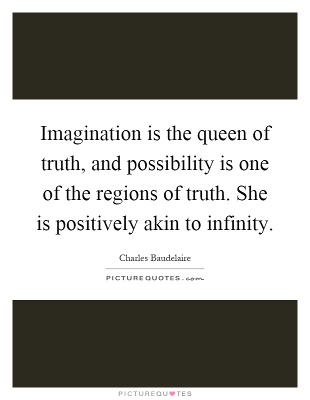Imagination is the queen of truth, and possibility is one of the regions of truth. She is positively akin to infinity Picture Quote #1