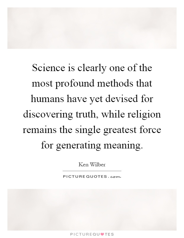 Science is clearly one of the most profound methods that humans have yet devised for discovering truth, while religion remains the single greatest force for generating meaning Picture Quote #1