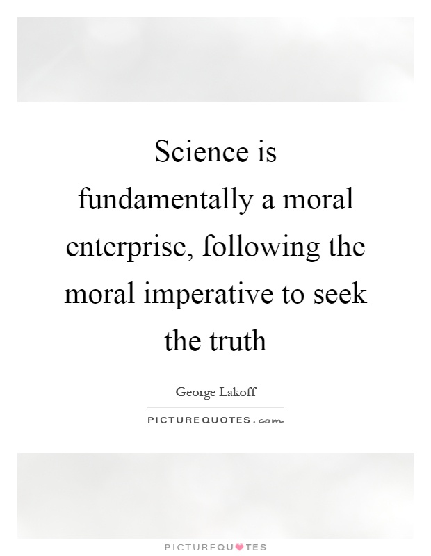 Science is fundamentally a moral enterprise, following the moral imperative to seek the truth Picture Quote #1