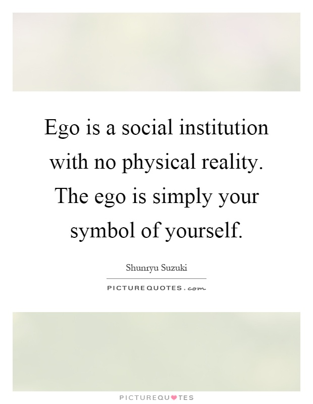 Ego is a social institution with no physical reality. The ego is simply your symbol of yourself Picture Quote #1