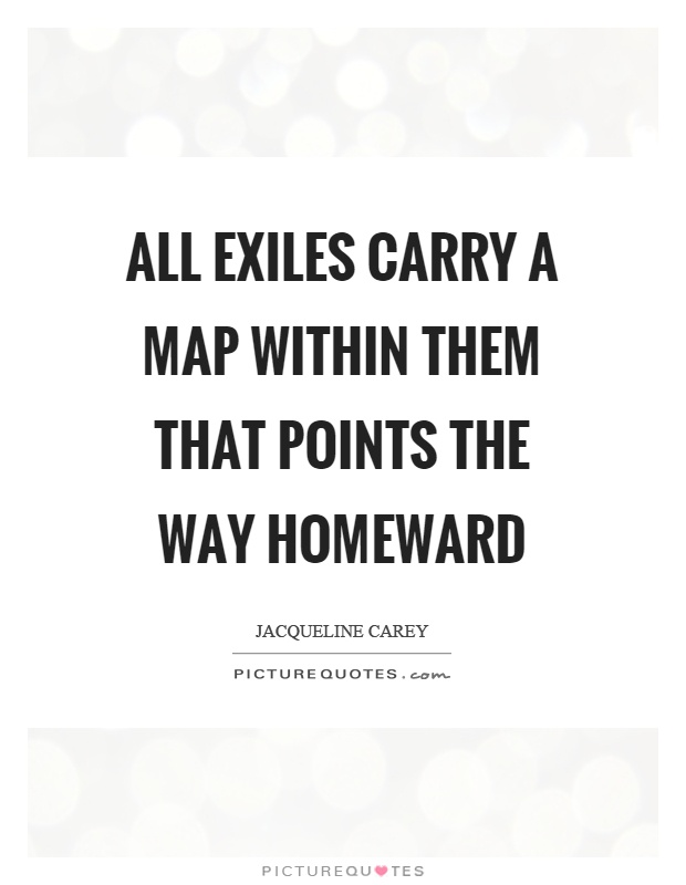 All exiles carry a map within them that points the way homeward Picture Quote #1