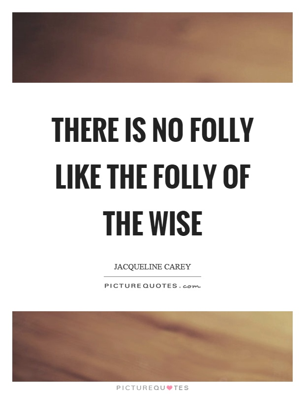 There is no folly like the folly of the wise Picture Quote #1