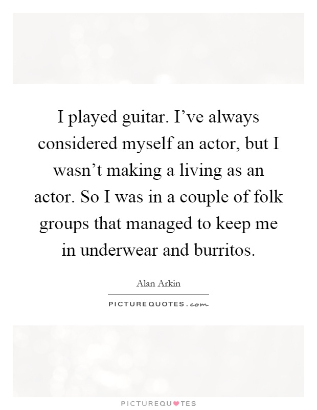 I played guitar. I've always considered myself an actor, but I wasn't making a living as an actor. So I was in a couple of folk groups that managed to keep me in underwear and burritos Picture Quote #1