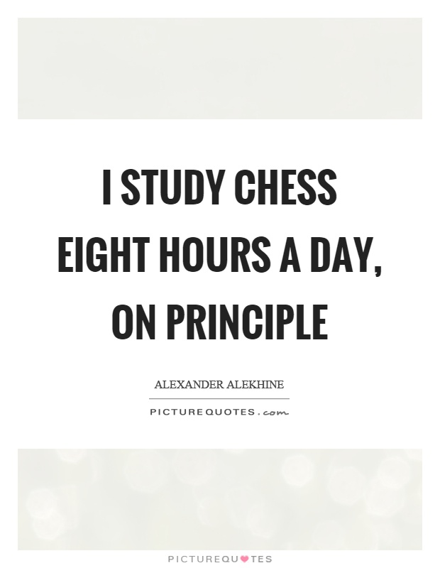 I study chess eight hours a day, on principle Picture Quote #1